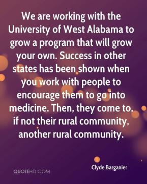 Clyde Barganier - We are working with the University of West Alabama to grow a program that will grow your own. Success in other states has been shown when you work with people to encourage them to go into medicine. Then, they come to, if not their rural community, another rural community.