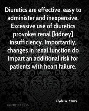 Clyde W. Yancy - Diuretics are effective, easy to administer and inexpensive. Excessive use of diuretics provokes renal [kidney] insufficiency. Importantly, changes in renal function do impart an additional risk for patients with heart failure.
