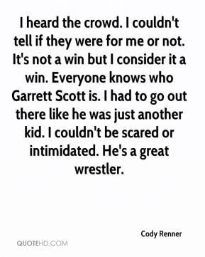 Cody Renner - I heard the crowd. I couldn't tell if they were for me or not. It's not a win but I consider it a win. Everyone knows who Garrett Scott is. I had to go out there like he was just another kid. I couldn't be scared or intimidated. He's a great wrestler.