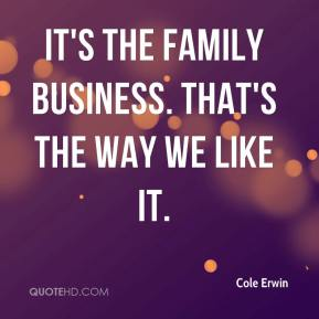 Cole Erwin - It's the family business. That's the way we like it.