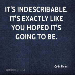 It's indescribable. It's exactly like you hoped it's going to be.
