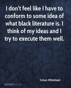 Colson Whitehead - I don't feel like I have to conform to some idea of what black literature is. I think of my ideas and I try to execute them well.