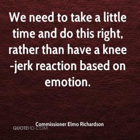 Commissioner Elmo Richardson - We need to take a little time and do this right, rather than have a knee-jerk reaction based on emotion.