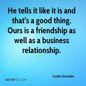 Corbin Schwalm - He tells it like it is and that's a good thing. Ours is a friendship as well as a business relationship.