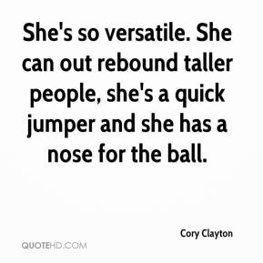 Cory Clayton - She's so versatile. She can out rebound taller people, she's a quick jumper and she has a nose for the ball.