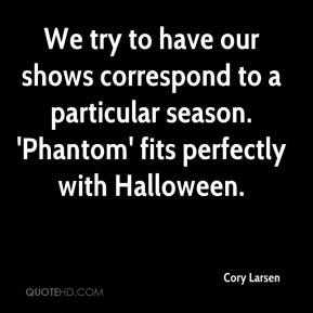 Cory Larsen - We try to have our shows correspond to a particular season. 'Phantom' fits perfectly with Halloween.
