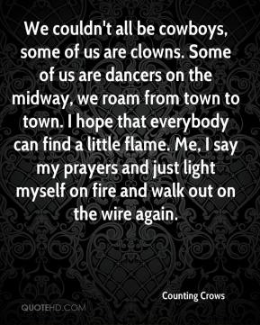 Counting Crows - We couldn't all be cowboys, some of us are clowns. Some of us are dancers on the midway, we roam from town to town. I hope that everybody can find a little flame. Me, I say my prayers and just light myself on fire and walk out on the wire again.