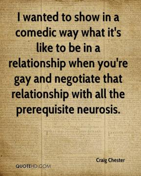 Craig Chester - I wanted to show in a comedic way what it's like to be in a relationship when you're gay and negotiate that relationship with all the prerequisite neurosis.