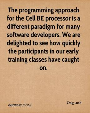 Craig Lund - The programming approach for the Cell BE processor is a different paradigm for many software developers. We are delighted to see how quickly the participants in our early training classes have caught on.