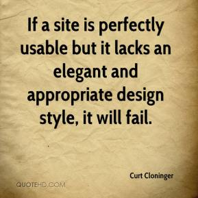 Curt Cloninger - If a site is perfectly usable but it lacks an elegant and appropriate design style, it will fail.