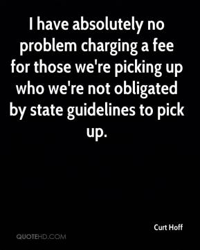 Curt Hoff - I have absolutely no problem charging a fee for those we're picking up who we're not obligated by state guidelines to pick up.