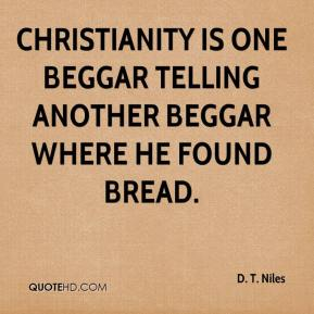 D. T. Niles - Christianity is one beggar telling another beggar where he found bread.
