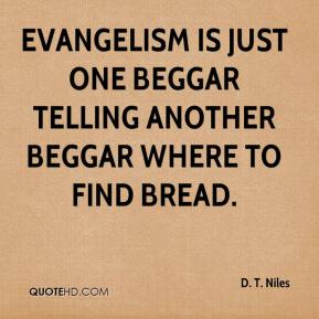 D. T. Niles - Evangelism is just one beggar telling another beggar where to find bread.