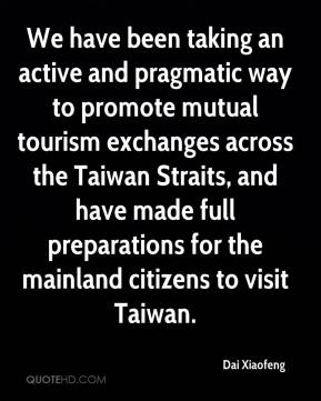 Dai Xiaofeng - We have been taking an active and pragmatic way to promote mutual tourism exchanges across the Taiwan Straits, and have made full preparations for the mainland citizens to visit Taiwan.