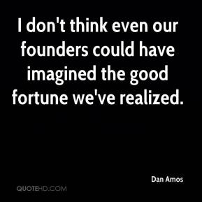 Dan Amos - I don't think even our founders could have imagined the good fortune we've realized.
