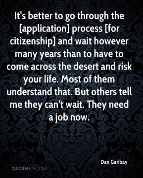 Dan Garibay - It's better to go through the [application] process [for citizenship] and wait however many years than to have to come across the desert and risk your life. Most of them understand that. But others tell me they can't wait. They need a job now.