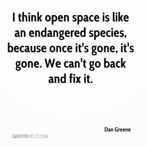 Dan Greene - I think open space is like an endangered species, because once it's gone, it's gone. We can't go back and fix it.