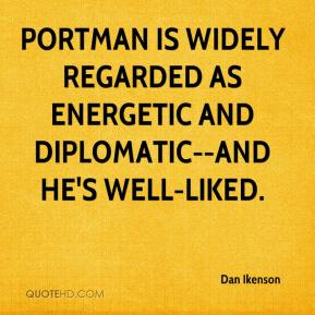 Dan Ikenson - Portman is widely regarded as energetic and diplomatic--and he's well-liked.