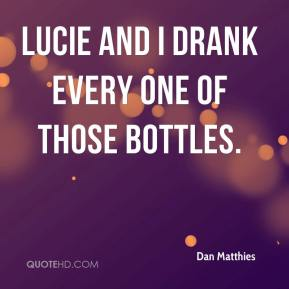 Dan Matthies - Lucie and I drank every one of those bottles.