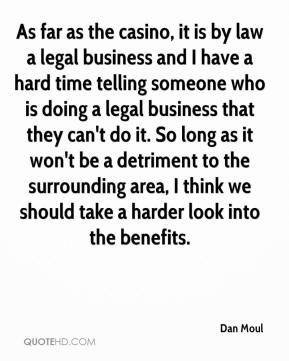 Dan Moul - As far as the casino, it is by law a legal business and I have a hard time telling someone who is doing a legal business that they can't do it. So long as it won't be a detriment to the surrounding area, I think we should take a harder look into the benefits.