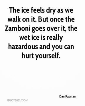 Dan Pasman - The ice feels dry as we walk on it. But once the Zamboni goes over it, the wet ice is really hazardous and you can hurt yourself.
