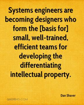 Dan Shaver - Systems engineers are becoming designers who form the [basis for] small, well-trained, efficient teams for developing the differentiating intellectual property.