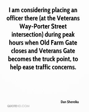 Dan Shereika - I am considering placing an officer there (at the Veterans Way-Porter Street intersection) during peak hours when Old Farm Gate closes and Veterans Gate becomes the truck point, to help ease traffic concerns.