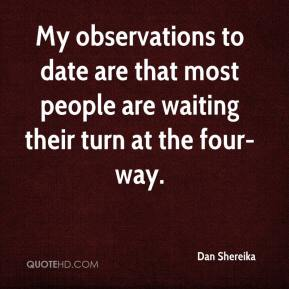 Dan Shereika - My observations to date are that most people are waiting their turn at the four-way.
