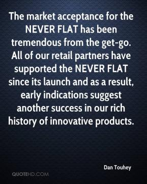 The market acceptance for the NEVER FLAT has been tremendous from the get-go. All of our retail partners have supported the NEVER FLAT since its launch and as a result, early indications suggest another success in our rich history of innovative products.