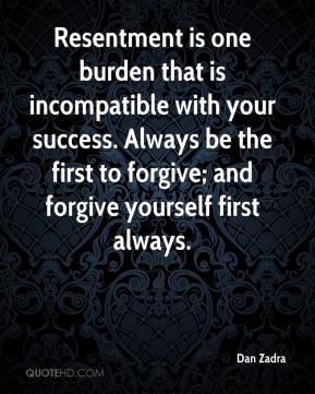 Dan Zadra - Resentment is one burden that is incompatible with your success. Always be the first to forgive; and forgive yourself first always.