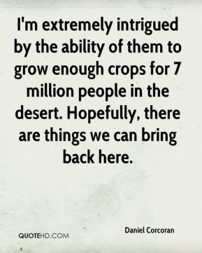 Daniel Corcoran - I'm extremely intrigued by the ability of them to grow enough crops for 7 million people in the desert. Hopefully, there are things we can bring back here.