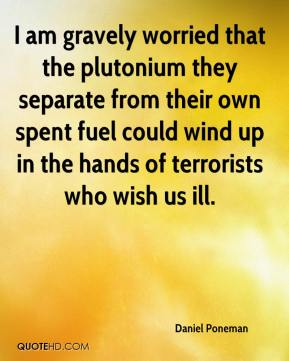 Daniel Poneman - I am gravely worried that the plutonium they separate from their own spent fuel could wind up in the hands of terrorists who wish us ill.