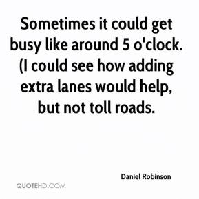Daniel Robinson - Sometimes it could get busy like around 5 o'clock. (I could see how adding extra lanes would help, but not toll roads.