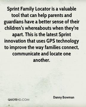 Danny Bowman - Sprint Family Locator is a valuable tool that can help parents and guardians have a better sense of their children's whereabouts when they're apart. This is the latest Sprint innovation that uses GPS technology to improve the way families connect, communicate and locate one another.