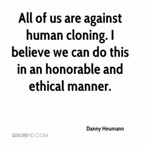 Danny Heumann - All of us are against human cloning. I believe we can do this in an honorable and ethical manner.