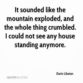 Dario Libatan - It sounded like the mountain exploded, and the whole thing crumbled. I could not see any house standing anymore.
