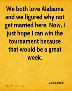 Darla Bardelli - We both love Alabama and we figured why not get married here. Now, I just hope I can win the tournament because that would be a great week.