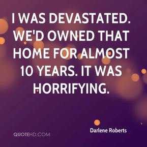 Darlene Roberts - I was devastated. We'd owned that home for almost 10 years. It was horrifying.