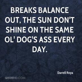 Darrell Roya - Breaks balance out, The sun don't shine on the same ol' dog's ass every day.