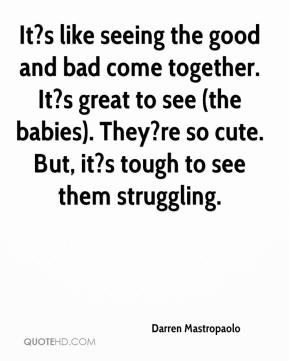 Darren Mastropaolo - It?s like seeing the good and bad come together. It?s great to see (the babies). They?re so cute. But, it?s tough to see them struggling.
