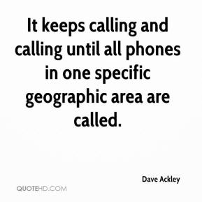 Dave Ackley - It keeps calling and calling until all phones in one specific geographic area are called.