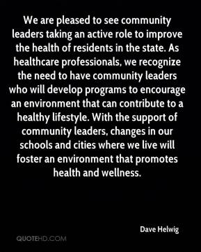 Dave Helwig - We are pleased to see community leaders taking an active role to improve the health of residents in the state. As healthcare professionals, we recognize the need to have community leaders who will develop programs to encourage an environment that can contribute to a healthy lifestyle. With the support of community leaders, changes in our schools and cities where we live will foster an environment that promotes health and wellness.