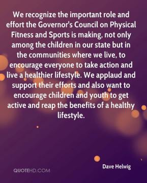 Dave Helwig - We recognize the important role and effort the Governor's Council on Physical Fitness and Sports is making, not only among the children in our state but in the communities where we live, to encourage everyone to take action and live a healthier lifestyle. We applaud and support their efforts and also want to encourage children and youth to get active and reap the benefits of a healthy lifestyle.