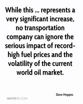 Dave Hoppes - While this ... represents a very significant increase, no transportation company can ignore the serious impact of record-high fuel prices and the volatility of the current world oil market.