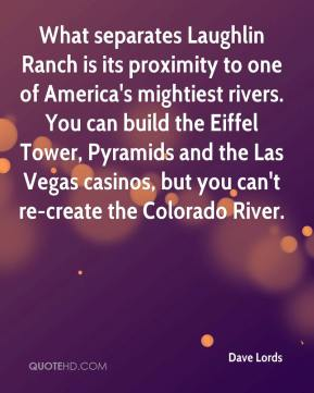 Dave Lords - What separates Laughlin Ranch is its proximity to one of America's mightiest rivers. You can build the Eiffel Tower, Pyramids and the Las Vegas casinos, but you can't re-create the Colorado River.