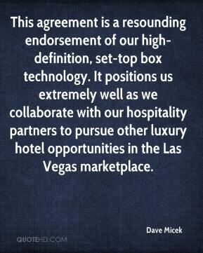 Dave Micek - This agreement is a resounding endorsement of our high-definition, set-top box technology. It positions us extremely well as we collaborate with our hospitality partners to pursue other luxury hotel opportunities in the Las Vegas marketplace.