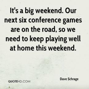 Dave Schrage - It's a big weekend. Our next six conference games are on the road, so we need to keep playing well at home this weekend.
