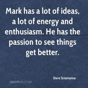 Dave Sciamanna - Mark has a lot of ideas, a lot of energy and enthusiasm. He has the passion to see things get better.
