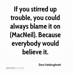 Dave Vankoughnett - If you stirred up trouble, you could always blame it on (MacNeil). Because everybody would believe it.