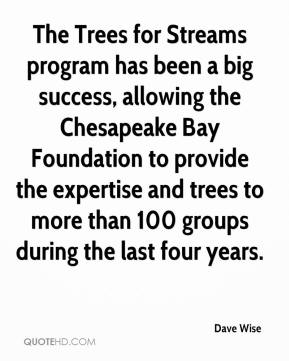 Dave Wise - The Trees for Streams program has been a big success, allowing the Chesapeake Bay Foundation to provide the expertise and trees to more than 100 groups during the last four years.